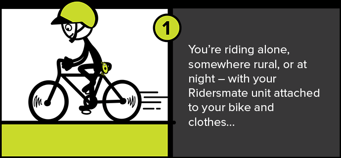 You're riding alone, somewhere rural, or at night – with your Ridersmate unit attached to your bike and clothes…